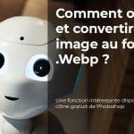 Comment ouvrir et convertir une image au format .Webp ?
