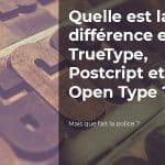 Quelle est la différence entre TrueType, PostScript et Open Type ?
